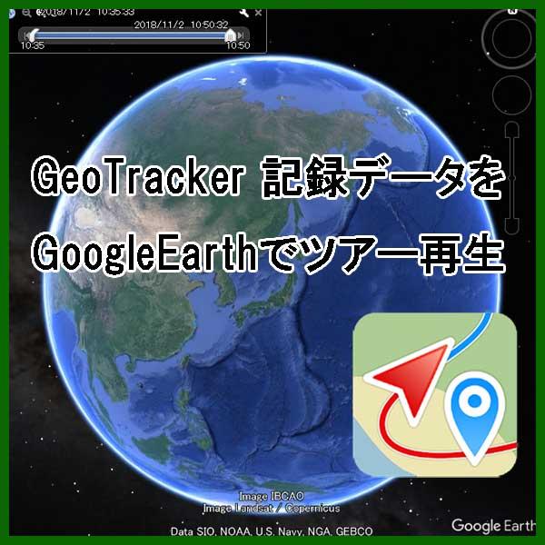 グーグルアース GoogleEarth ツアー再生 GeoTracker