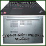 ThinkPad E595 バッテリー無効化と裏蓋(ベース・カバー・アセンブリー)の取り外し方